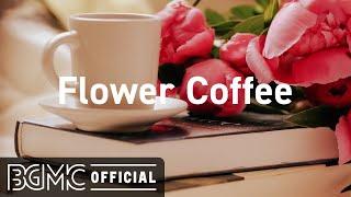 Flower Coffee: Relaxing Spring Coffee Jazz - Elegant Jazz & Bossa Nova Music