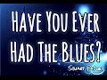 Have You Ever Had The Blues