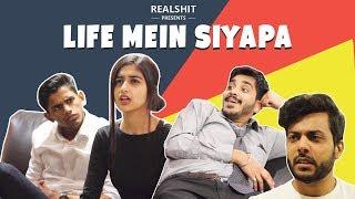 Life Mein Siyapa | RealSHIT