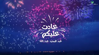 عبدالمجيد عبدالله - عادت عليكم  | 2020