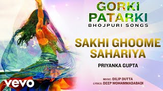 Sakhi Ghoome Sahariya - Official Full Song   Gorki Patarki   Priyanka Gupta