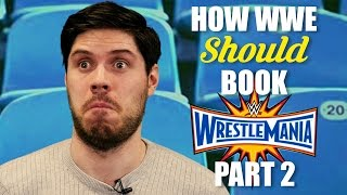 How WWE Should Book: Wrestlemania 33 - Part 2