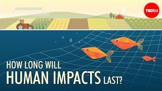 How long will human impacts last? - David Biello