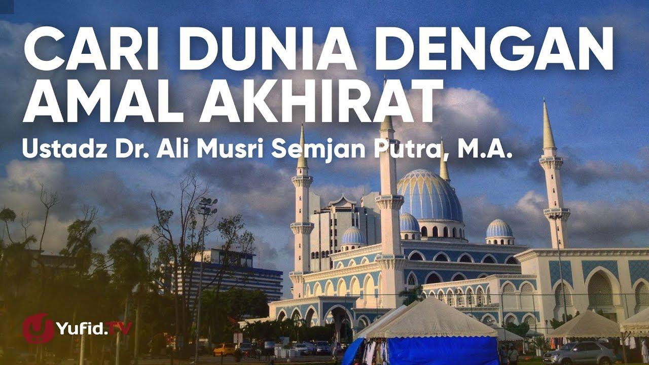 Cari Dunia dengan Amal Akhirat - Ustadz Dr. Ali Musri Semjan Putra, M.A.