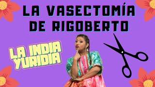 LA VASECTOMÍA DE RIGOBERTO -- La india Yuridia