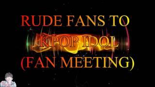 RUDE FANS TO KPOP IDOL DURING FAN MEETING (BTS,SEVENTEEN,TEEN TOP, 2PM)