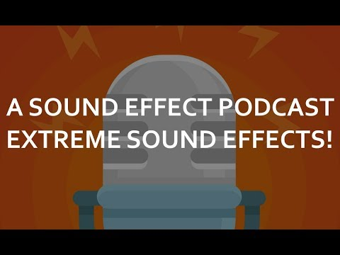 A Sound Effect Podcast Ep. 05: Extreme Sound Effects!