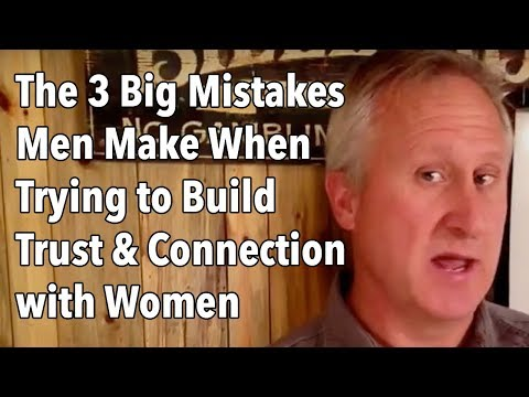 The 3 Big Mistakes Men Make When Trying to Build Trust and Connection with Women