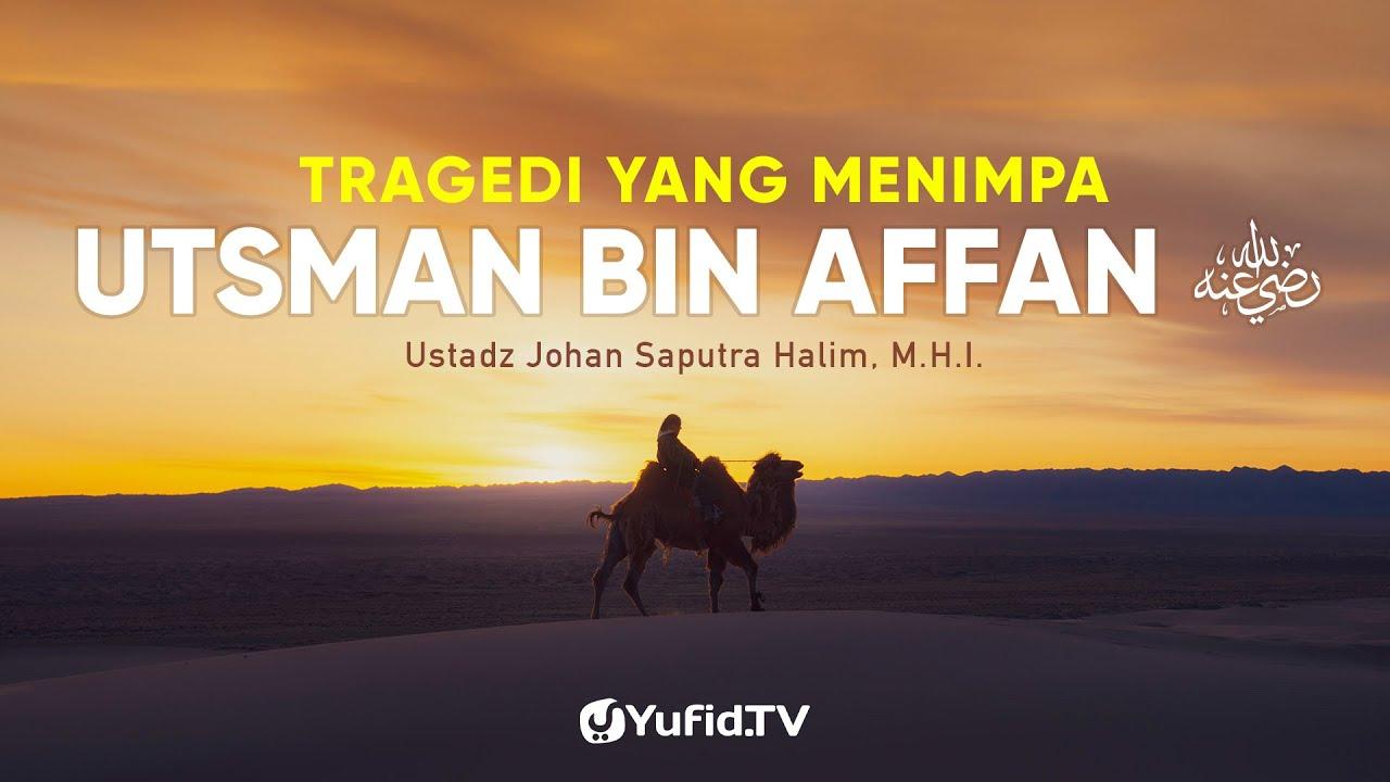 Tragedi yang Menimpa Utsman bin Affan - Ustadz Johan Saputra Halim, M.H.I.