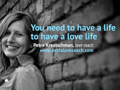 You need to have a life to have a love life - Petralovecoach.com