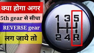 What happen if we put REVERSE gear or BACK gear after 5th gear in car