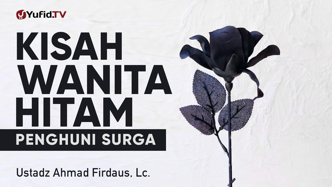 Kisah Wanita Hitam Penghuni Surga - Ustadz Ahmad Firdaus, Lc. - Ceramah Singkat