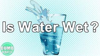 Is Water Wet? | Dumb Debates