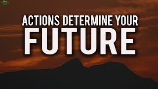 Your Actions Determine Your Future