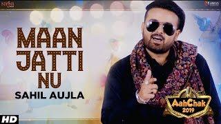Sahil Aujla - Maan Jatti Nu | Aah Chak 2019 | Punjabi Songs 2019 | Punjabi Bhangra Songs