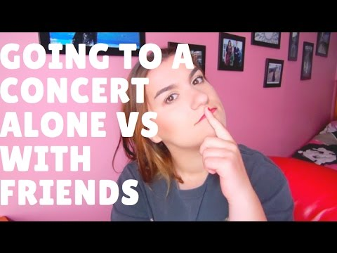 GOING TO A CONCERT ALONE vs  WITH FRIENDS