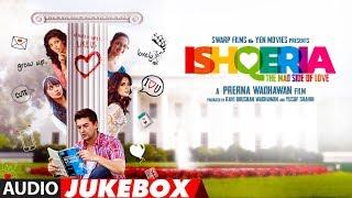 Full Album : ISHQERIA | Audio Jukebox | Richa Chadha | Neil Nitin Mukesh | Aarish Singh