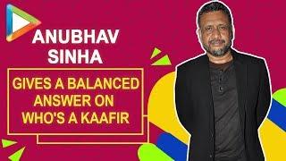 """""""KAAFIR ka Quran mein matlab hai..."""": Anubhav Sinha"""