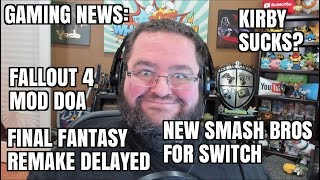 GAMING NEWS: NEW SMASH BROTHERS?  KIRBY SUCKS?  FALLOUT 4 MOD CANCELED - FINAL FANTASY 7 DELAYED
