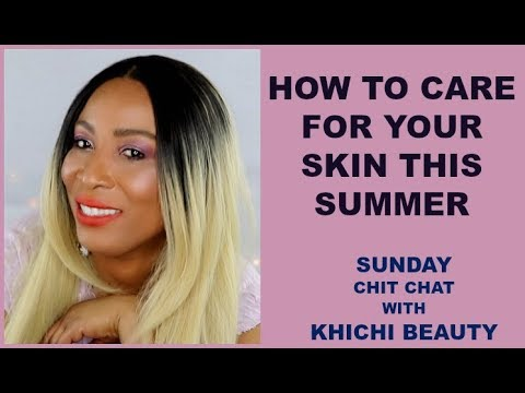 HOW TO CARE FOR YOUR SKIN THIS SUMMER | SUNDAY CHIT CHAT WITH Khichi Beauty
