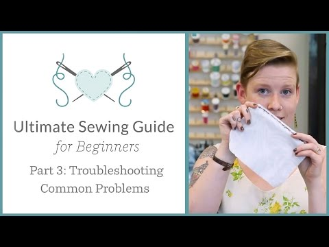 The Ultimate Sewing Guide for Beginners, Part 3: Troubleshooting Common Problems