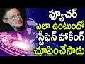ఫ్యూచర్ లో ఏం జరగబోతుందో స్టీఫెన్ హాకింగ్ చెప్పిన షాకింగ్ నిజాలు | Stephen Hawking Shocking words