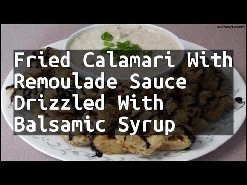Recipe Fried Calamari With Remoulade Sauce Drizzled With Balsamic Syrup