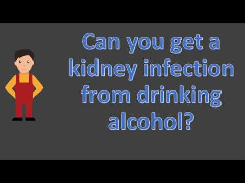 Can you get a kidney infection from drinking alcohol ?
