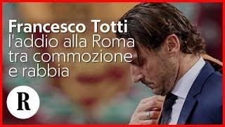 Francesco Totti, l'addio alla Roma  tra commozione e rabbia