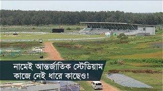 নামেই আন্তর্জাতিক স্টেডিয়াম, কাজে নেই ধারে কাছেও! | Sheikh Kamal International Stadium | Somoy TV