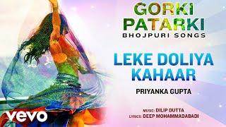 Leke Doliya Kahaar - Official Full Song   Gorki Patarki   Priyanka Gupta