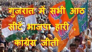 गुजरात में सभी आठ सीटें भाजपा हारी , कांग्रेस जीती   Gujrat election congress win