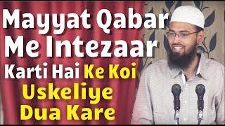 Mayyat Qabar Me Intezaar Karti Hai Ke Koi Uskeliye Dua Kare Aur Woh Uspar Khush Hoti Hai