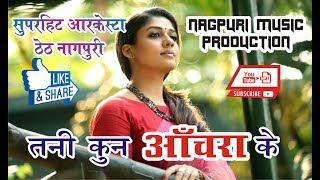 आर्केस्ट्रा ठेठ नागपुरी 2017    Tani kun Anchra Ke     तनी कुन अँचरा के     Aarkestra theth Nagpuri