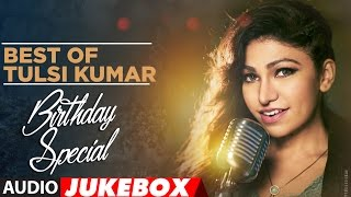 Best of Tulsi Kumar ||  Birthday Special || Audio Jukebox || T-Series