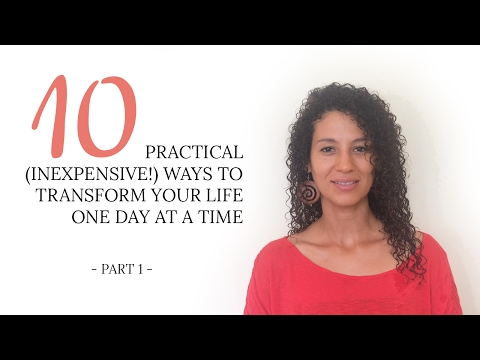 10 Practical (inexpensive!) Ways To Transform Your Life One Day At A Time (Part I)