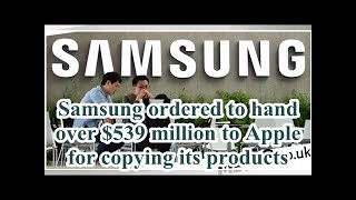 Samsung ordered to hand over $539 million to Apple for copying its products