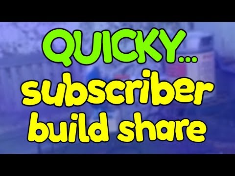 Quickie! Subscriber Build share...