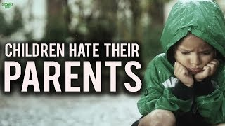 WHY CHILDREN HATE THEIR PARENTS