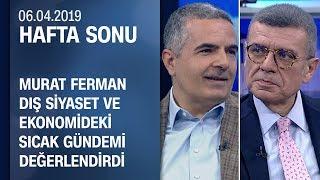 Murat Ferman dış siyaset ve ekonomideki sıcak gündemi değerlendirdi -Hafta Sonu 06.04.2019