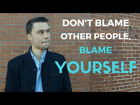 Don't Blame Other People, Blame Yourself
