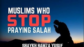 Muslims Who Stop Praying Salah | Shaykh Hamza Yusuf