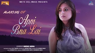 Making of Apni Bna Lai   Sheenz Arora   Raj Tiwana   White Hill Music