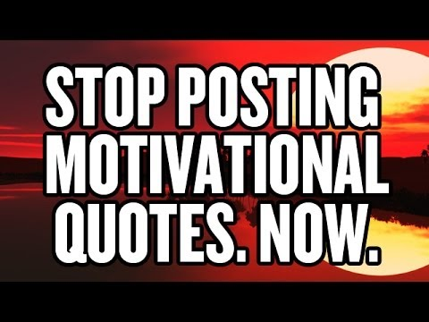 STOP POSTING MOTIVATIONAL QUOTES