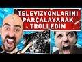 TELEVİZYONLARINI PARÇALAYARAK TROLLEDİM !