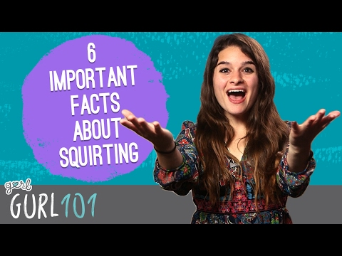 Gurl 101: 6 Important Facts About Squirting