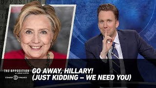 Go Away, Hillary! (Just Kidding – We Need You) - The Opposition w/ Jordan Klepper