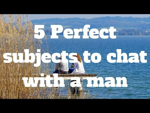 5 Perfect subjects to chat with a man