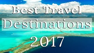 WHERE TO TRAVEL IN 2017 | BEST DESTINATIONS TO VISIT