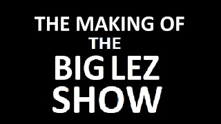 The Making of THE BIG LEZ SHOW